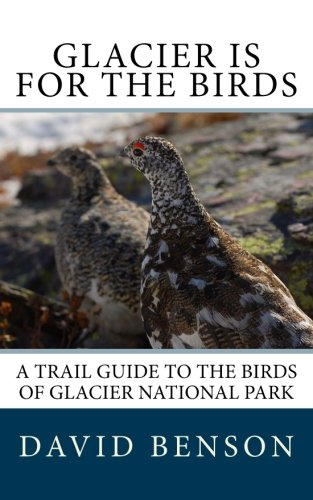 Glacier is for the Birds: A Trail Guide to the Birds of Glacier National Park