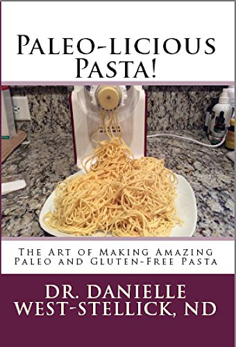 Paleo-licious Pasta: The Art of Making Amazing Paleo and Gluten-Free Pasta by Dr. Danielle West-Stellick