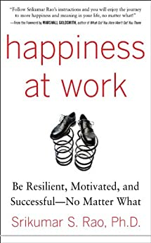 Happiness at Work: Be Resilient, Motivated, and Successful - No Matter What by [Rao, Srikumar]