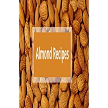 Almond Recipes: Almond Cookbook: Easy and Delicious Almond Recipes for Beginners: Almond Recipe Book, Best Almond Recipes, And Healthy Almond Recipes.