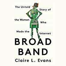 Broad Band: The Untold Story of the Women Who Made the Internet Audiobook by Claire L. Evans Narrated by Claire L. Evans
