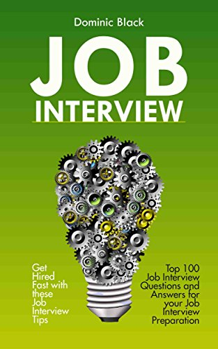 Job Interview: Top 100 Job Interview Questions and Answers for your Job Interview Preparation; Get Hired Fast with these Job Interview Tips (Best Resume Format To Get Hired)
