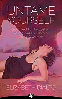 Untame Yourself: Reconnect to the Lost Art, Power and Freedom of Being a Woman by [DiAlto, Elizabeth]
