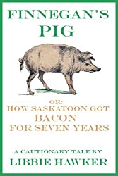 Finnegan's Pig, Or How Saskatoon Got Bacon for Seven Years: A Cautionary Tale (Short Story) (English Edition)