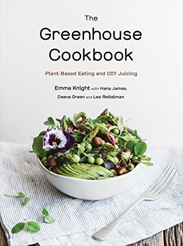 The Greenhouse Cookbook: Plant-Based Eating and DIY Juicing by Emma Knight, Hana James, Deeva Green, Lee Reitelman