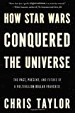 How Star Wars Conquered the Universe: The Past, Present, and Future of a Multibillion Dollar Franchise by Chris Taylor (2014-09-30)