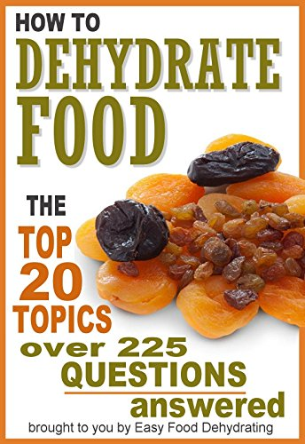 How to Dehydrate Food... Top 20 Topics ...over 225 Questions Answered by Susan Gast