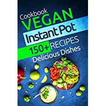 Vegan Instant Pot Cookbook: 150+ Vegan Instant Pot Recipes. Delicious Dishes For Two And For The Whole Family: (Vegan Instant Pot Recipes Cookbook, Vegan Electric Pressure Cooker Recipes)