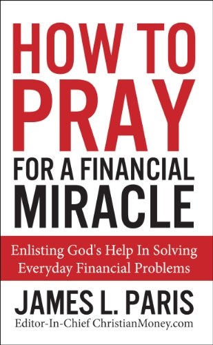 How To Pray For A Financial Miracle: Enlisting God's Help In Solving Everyday Financial Problems
