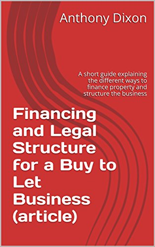 Financing and Legal Structure for a Buy to Let Business (article): A short guide explaining the different ways to finance property and structure the business