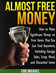 Almost Free Money: How to Make Extra Money on Free Items That You Can Find Anywhere, Including Garage Sales, Thrift Shops, Scrap Metal and Finding Gold