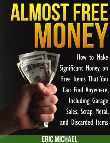 Almost Free Money: How to Make Extra Money on Free Items That You Can Find Anywhere, Including Garage Sales, Thrift Shops, Scrap Metal and Finding (Free How To Ebooks)