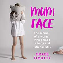 Mum Face: The Memoir of a Woman who Gained a Baby and Lost Her Sh*t Audiobook by Grace Timothy Narrated by Grace Timothy