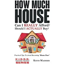 "How Much House... Can I REALLY Afford?: Practical Tips To Avoid Becoming ""House Poor"". (Keeping It Simple - Single Solutions)"