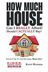 How Much House... Can I REALLY Afford?: Practical Tips To Avoid Becoming