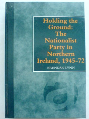 Holding the Ground: The Nationalist Party in Northern Ireland, 1945-72 by Brendan Lynn -