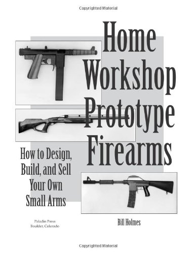 How to Design, Build, and Sell Your Own Small Arms (Home Workshop Guns for Defense & Resistance)