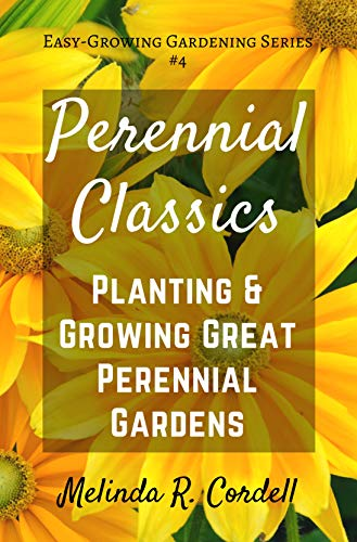 (Perennial Classics: Planting & Growing Great Perennial Gardens (Easy-Growing Gardening Series Book 4))
