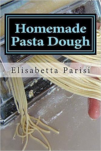 Descargar libro de google book como pdf Homemade Pasta Dough: How to make pasta dough for the best pasta dough recipe including pasta dough for ravioli and other fresh pasta dough recipe ideas PDF 147823458X