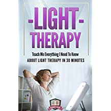 Light Therapy: Teach Me Everything I Need To Know About Light Therapy In 30 Minutes
