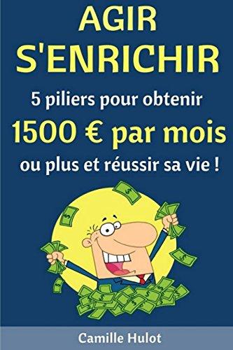 Agir, s'enrichir : 5 piliers pour obtenir 1500 euros par mois ou plus et réussir sa vie ! (French Edition)
