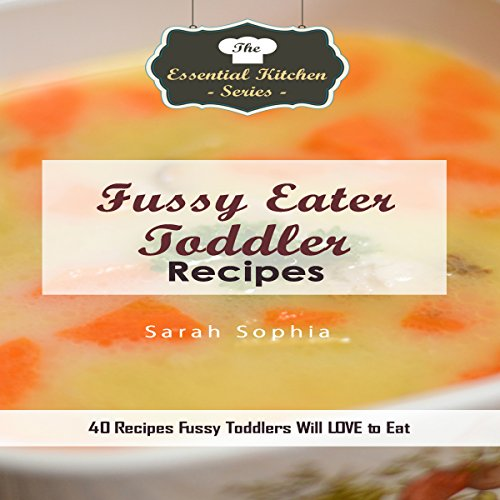 Fussy Eater Toddler Recipes: 40 Recipes Fussy Toddlers Will LOVE to Eat: The Essential Kitchen Series, Book 116 by Sarah Sophia