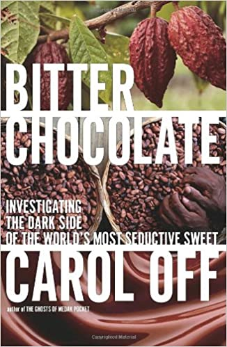 Bitter Chocolate Investigating the Dark Side of the Worlds Most Seductive Sweet