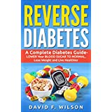 Reverse Diabetes: A Complete Diabetes Guide- LOWER Your BLOOD SUGAR TO NORMAL, Lose Weight and Live Healthier (Diabetes Books, Diabetes Diet,  Diabetes Cure, Reverse Diabetes)