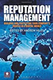 Managing Reputation : Building and Protecting Your Company's Profile in a Digital World, Hiles, Andrew, 1849300429