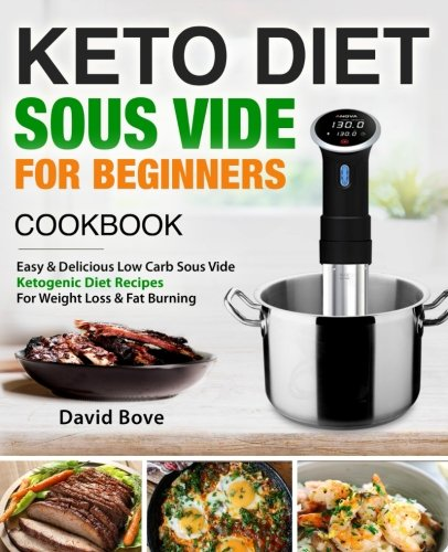 Keto Diet Sous Vide Cookbook For Beginners: Easy & Delicious Low Carb Sous Vide Ketogenic Diet Recipes For Quick Weight Loss & Fat Burning by David Bove