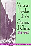 Victorian Travelers and the Opening of China, 1842-1907, Susan Schoenbauer Thurin, 082141268X