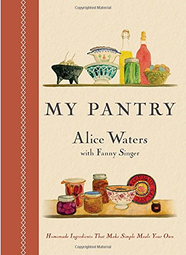 My Pantry: Homemade Ingredients That Make Simple Meals Your Own by Alice Waters, Fanny Singer