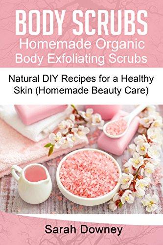 Body Scrubs: Homemade Organic Body Exfoliating Scrubs: 30 Natural DIY Recipes for a Healthy Skin (Homemade Beauty Care)