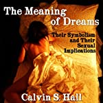 The Meaning of Dreams: Their Symbolism and Their Sexual Implications | Calvin S. Hall