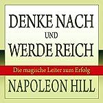 Denke nach und werde reich: Die magische Leiter zum Erfolg | Napoleon Hill