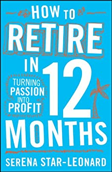 How to Retire in 12 Months: Turning Passion into Profit by [Leonard, Serena Star]