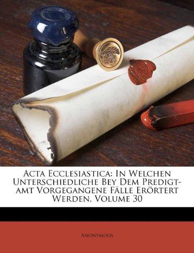 Download Acta Ecclesiastica: In Welchen Unterschiedliche Bey Dem Predigt-amt Vorgegangene Fälle Erörtert Werden, Volume 30 (German Edition) pdf