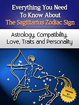 Everything You Need to Know About The Sagittarius Zodiac Sign - Astrology, Compatibility, Love, Traits And Personality (Everything You Need to Know About Zodiac Signs Book 9) by [Miller, Chloe]