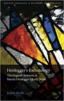 Heidegger's Eschatology: Theological Horizons in Martin Heidegger's Early Work (Oxford Theology and Religion Monographs) by Judith Wolfe (2015-09-02)
