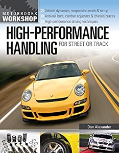 High-Performance Handling for Street or Track: Vehicle dynamics, suspension mods & setup - Anti-roll bars, camber adjusters & chassis braces - High-performance ... driving techniques (Motorbooks Workshop)
