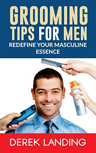 Grooming Tips For Men: Redefine Your Masculine (Grooming Tips)