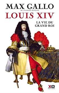 Louis XIV. La vie du grand roi par Gallo