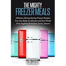 The Mighty Freezer Meals: Delicious Money Saving Freezer Recipes You Can Make In Advance and Eat Hassle Free Anytime (breakfast, lunch, dinner)