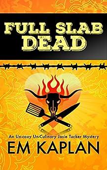 Full Slab Dead: An Un-Cozy Un-Culinary Josie Tucker Mystery (Josie Tucker Mysteries Book 4) by [Kaplan, EM]