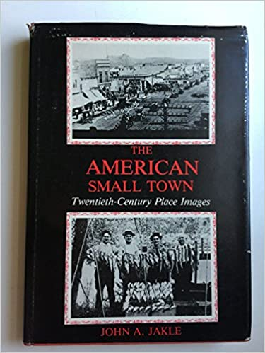 The American Small Town: Twentieth Century Place Images, Jakle, John A.