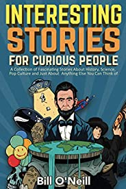 Interesting Stories For Curious People: A Collection of Fascinating Stories About History, Science, Pop Cultur