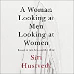 A Woman Looking at Men Looking at Women: Essays on Art, Sex, and the Mind | Siri Hustvedt
