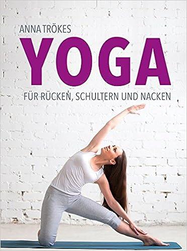 Yoga für Rücken, Schultern und Nacken: Amazon.de: Anna Trökes: Bücher
