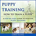 Puppy Training: How to Train a Puppy: A Step-by-Step Guide to Positive Puppy Training | Carrie Nichole