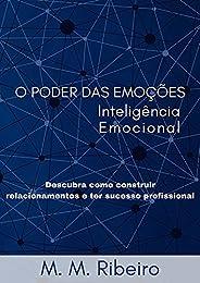 O Poder Das Emoções - Inteligência Emocional: Descubra como construir relacionamentos e ter sucesso profission